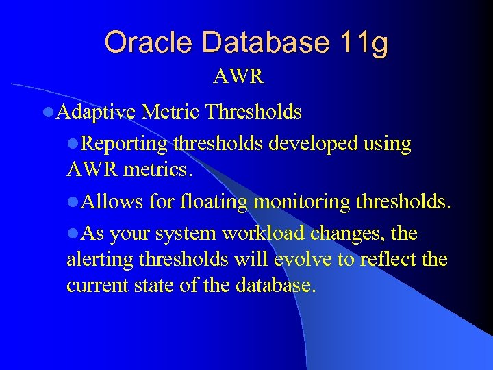 Oracle Database 11 g AWR l. Adaptive Metric Thresholds l. Reporting thresholds developed using