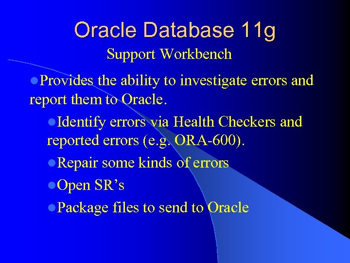Oracle Database 11 g Support Workbench l. Provides the ability to investigate errors and