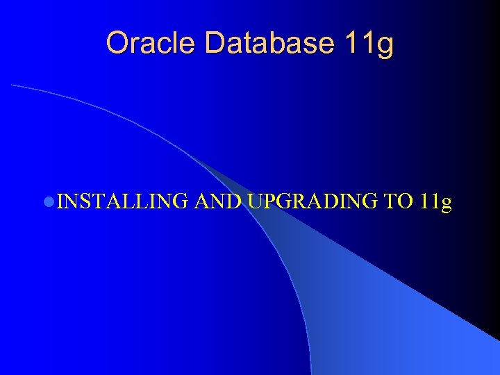 Oracle Database 11 g l. INSTALLING AND UPGRADING TO 11 g