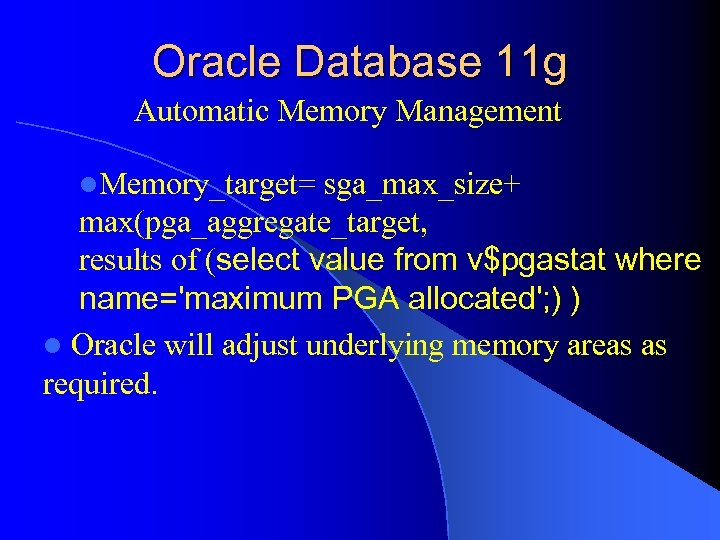 Oracle Database 11 g Automatic Memory Management l. Memory_target= sga_max_size+ max(pga_aggregate_target, results of (select