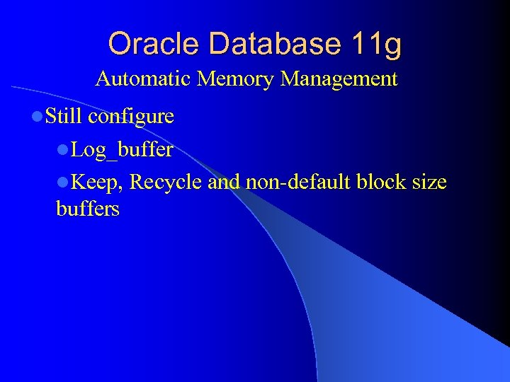 Oracle Database 11 g Automatic Memory Management l. Still configure l. Log_buffer l. Keep,