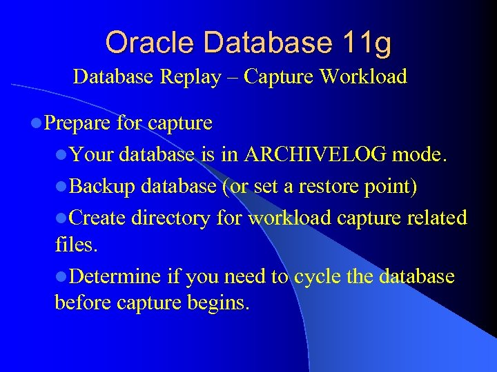 Oracle Database 11 g Database Replay – Capture Workload l. Prepare for capture l.