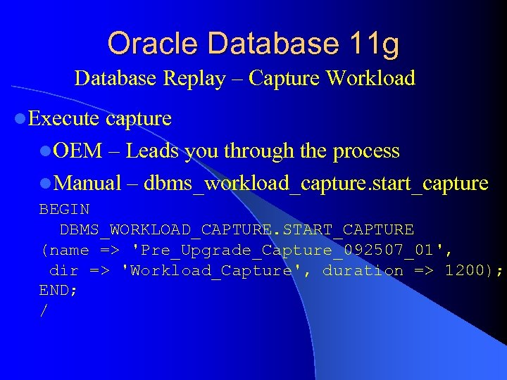 Oracle Database 11 g Database Replay – Capture Workload l. Execute capture l. OEM