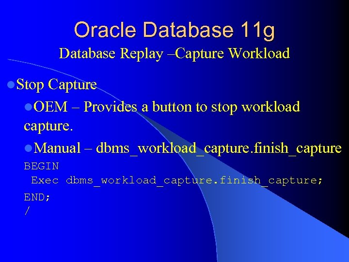 Oracle Database 11 g Database Replay –Capture Workload l. Stop Capture l. OEM –