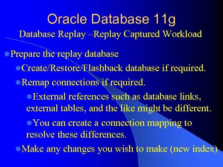 Oracle Database 11 g Database Replay –Replay Captured Workload l. Prepare the replay database