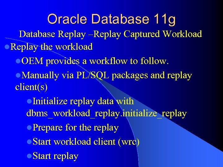 Oracle Database 11 g Database Replay –Replay Captured Workload l. Replay the workload l.