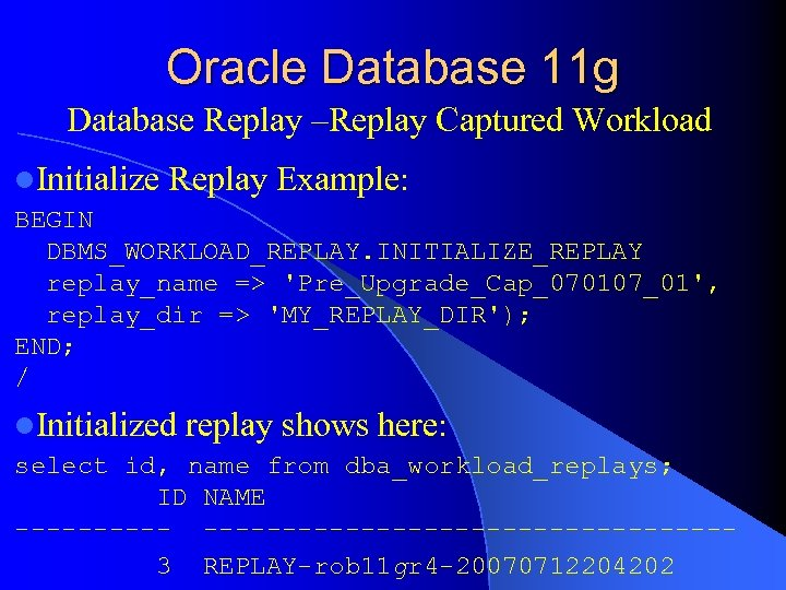 Oracle Database 11 g Database Replay –Replay Captured Workload l. Initialize Replay Example: BEGIN