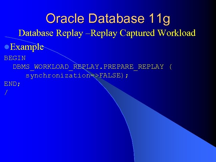 Oracle Database 11 g Database Replay –Replay Captured Workload l. Example BEGIN DBMS_WORKLOAD_REPLAY. PREPARE_REPLAY