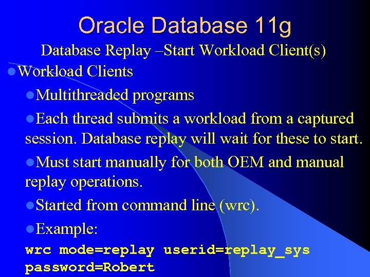 Oracle Database 11 g Database Replay –Start Workload Client(s) l. Workload Clients l. Multithreaded