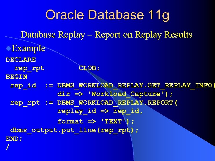 Oracle Database 11 g Database Replay – Report on Replay Results l. Example DECLARE