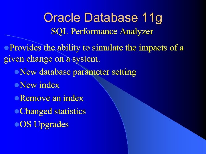 Oracle Database 11 g SQL Performance Analyzer l. Provides the ability to simulate the