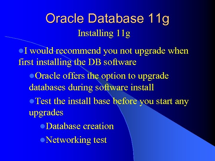 Oracle Database 11 g Installing 11 g l. I would recommend you not upgrade