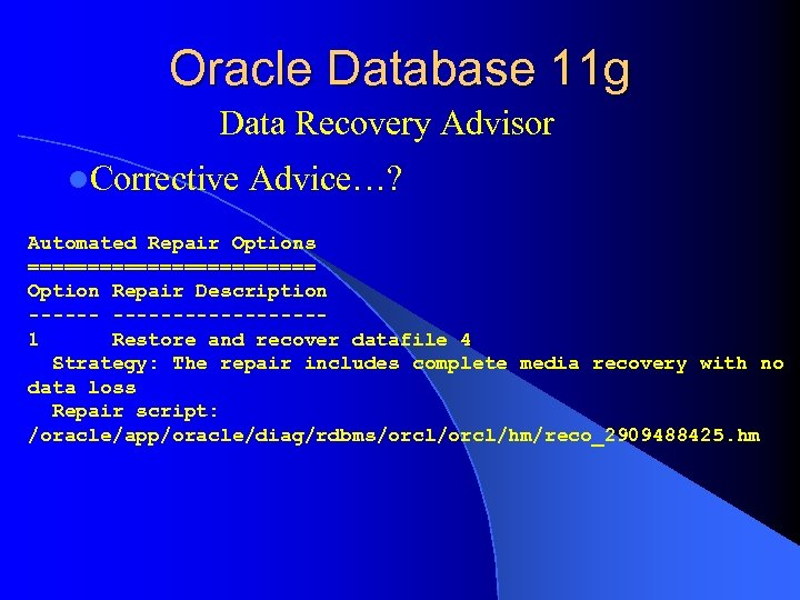 Oracle Database 11 g Data Recovery Advisor l. Corrective Advice…? Automated Repair Options ============