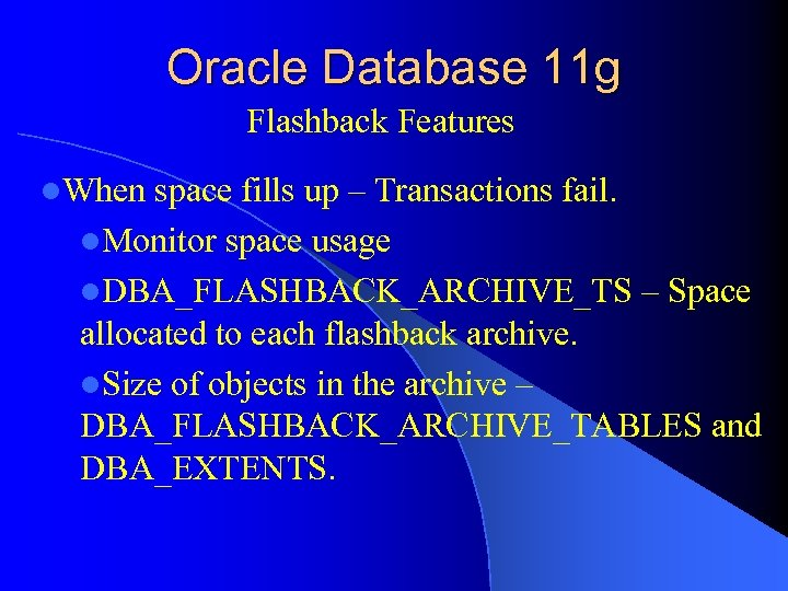 Oracle Database 11 g Flashback Features l. When space fills up – Transactions fail.