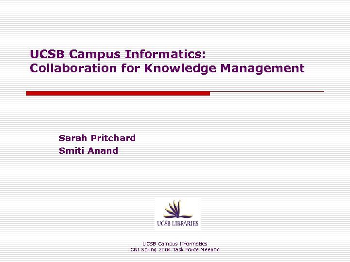 UCSB Campus Informatics: Collaboration for Knowledge Management Sarah Pritchard Smiti Anand UCSB Campus Informatics