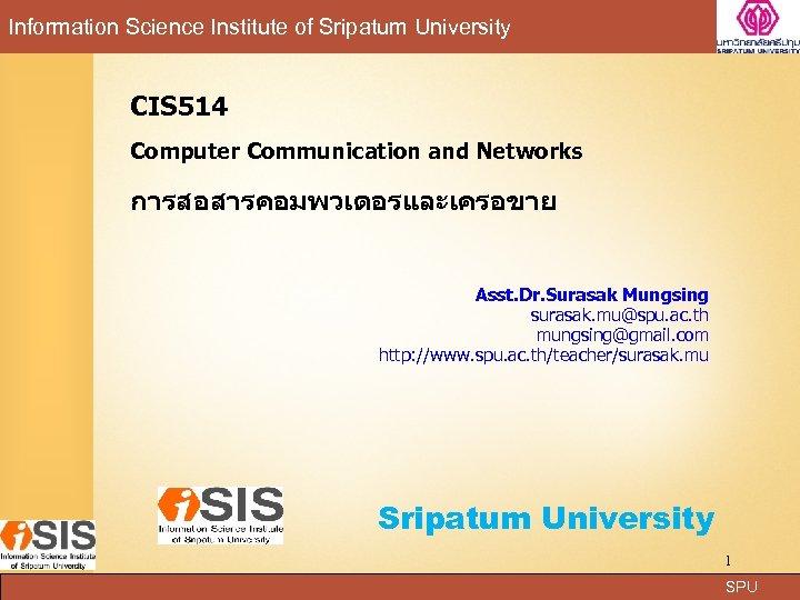 Information Science Institute of Sripatum University CIS 514 Computer Communication and Networks การสอสารคอมพวเตอรและเครอขาย Asst.
