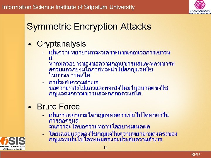 Information Science Institute of Sripatum University Symmetric Encryption Attacks Cryptanalysis • • เปนความพยายามทจะวเคราะหขนตอนวธการเขารห ส