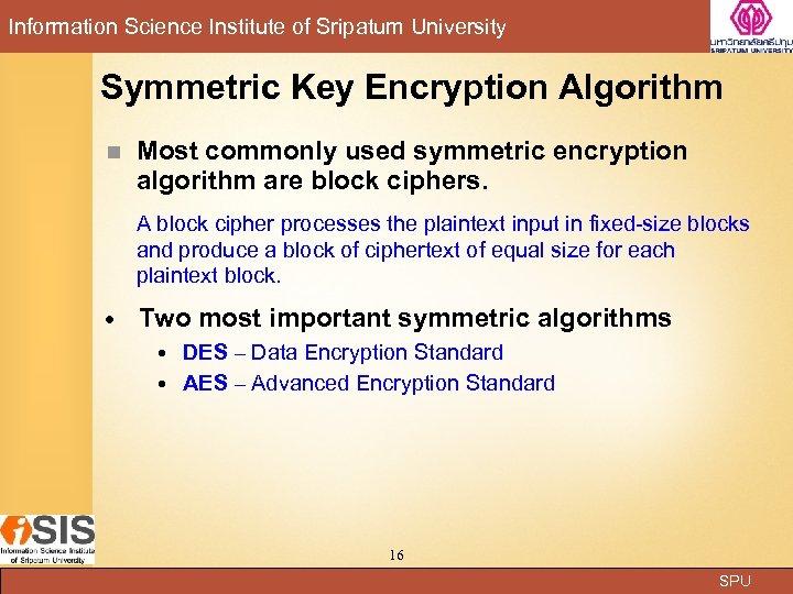 Information Science Institute of Sripatum University Symmetric Key Encryption Algorithm n Most commonly used