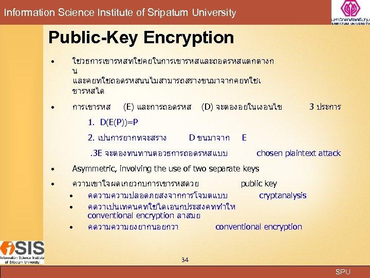 Information Science Institute of Sripatum University Public-Key Encryption ใชวธการเขารหสทใชคยในการเขารหสและถอดรหสแตกตางก น และคยทใชถอดรหสนนไมสามารถสรางขนมาจากคยทใชเ ขารหสได การเขารหส (E)