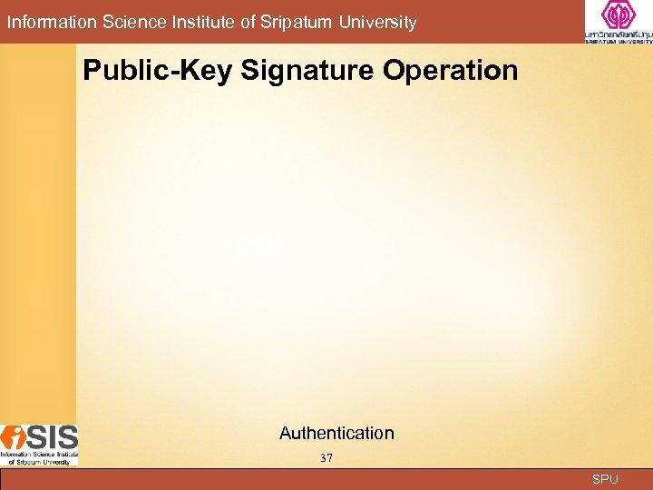 Information Science Institute of Sripatum University Public-Key Signature Operation Authentication 37 SPU