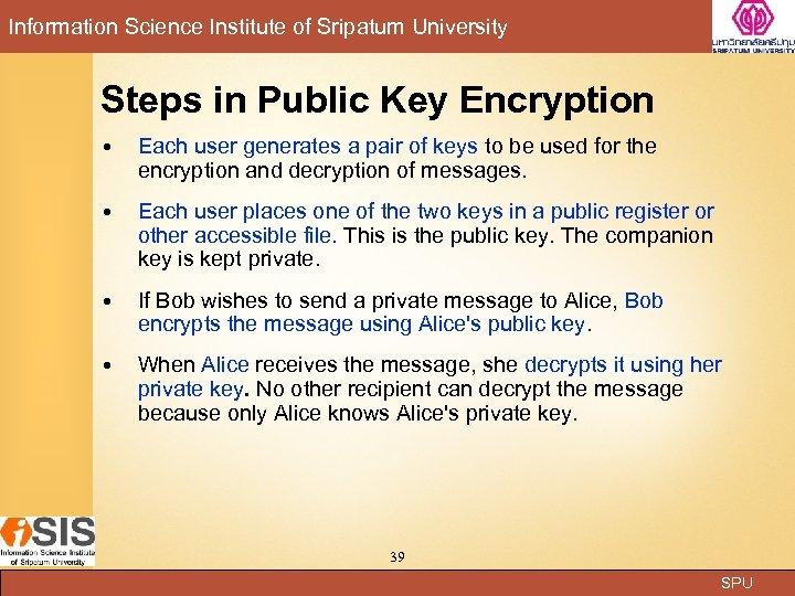 Information Science Institute of Sripatum University Steps in Public Key Encryption Each user generates