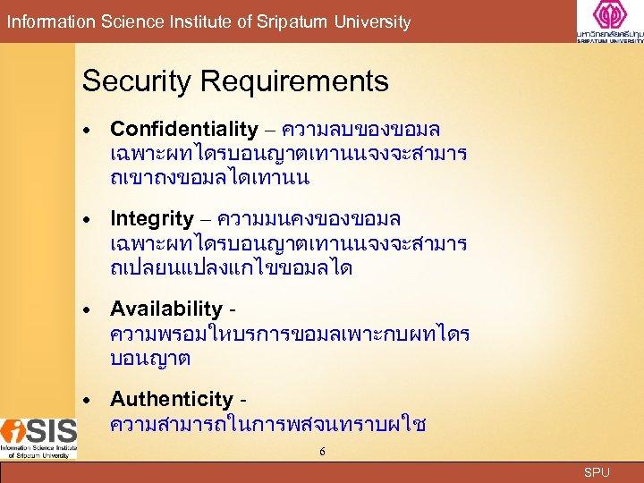 Information Science Institute of Sripatum University Security Requirements Confidentiality – ความลบของขอมล เฉพาะผทไดรบอนญาตเทานนจงจะสามาร ถเขาถงขอมลไดเทานน Integrity