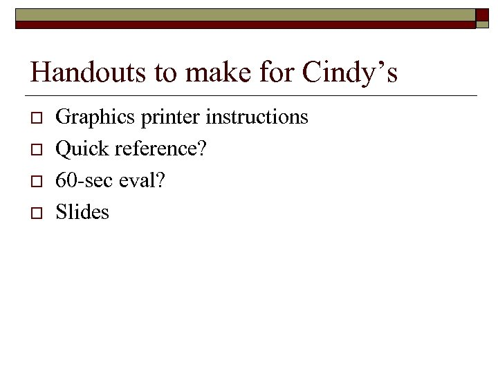 Handouts to make for Cindy's o o Graphics printer instructions Quick reference? 60 -sec