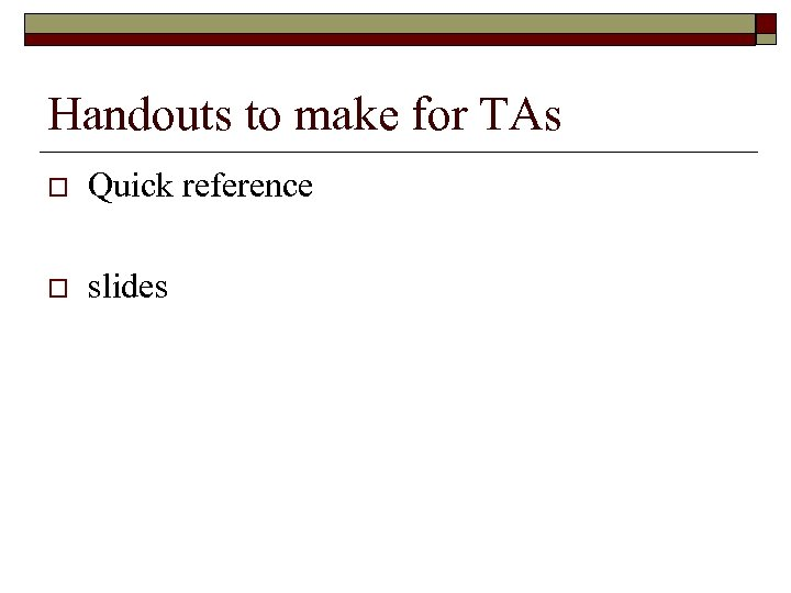Handouts to make for TAs o Quick reference o slides