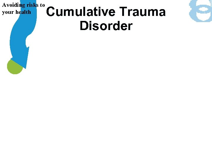 Avoiding risks to your health Cumulative Trauma Disorder