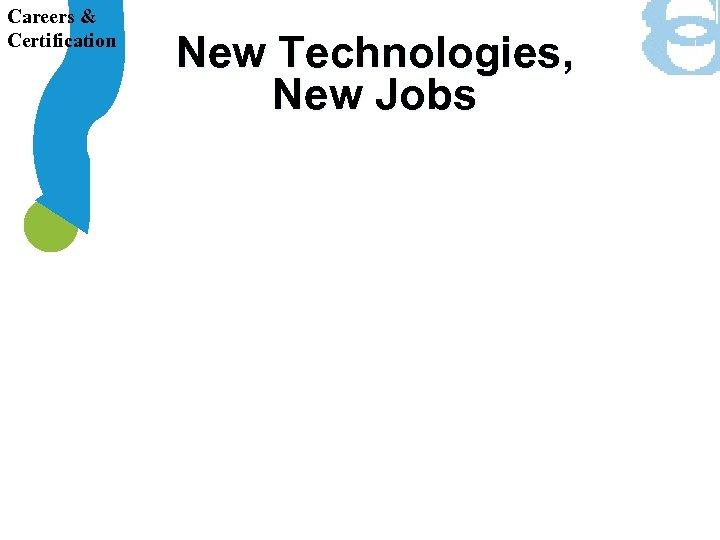 Careers & Certification New Technologies, New Jobs