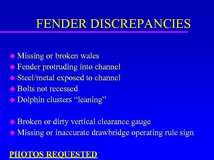 FENDER DISCREPANCIES u Missing or broken wales u Fender protruding into channel u Steel/metal
