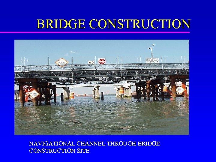 BRIDGE CONSTRUCTION NAVIGATIONAL CHANNEL THROUGH BRIDGE CONSTRUCTION SITE