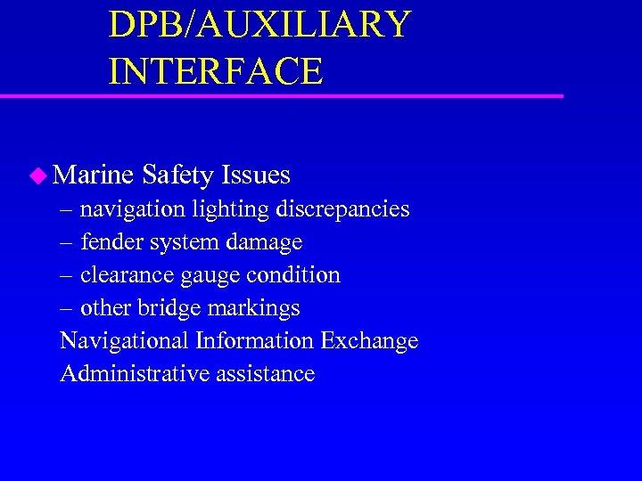 DPB/AUXILIARY INTERFACE u Marine Safety Issues – navigation lighting discrepancies – fender system damage