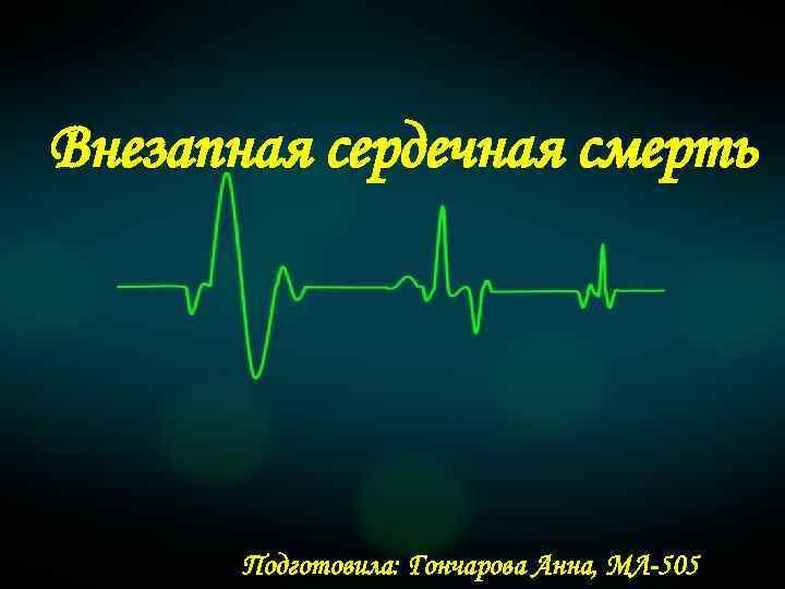 Внезапная сердечная смерть Подготовила: Гончарова Анна, МЛ-505