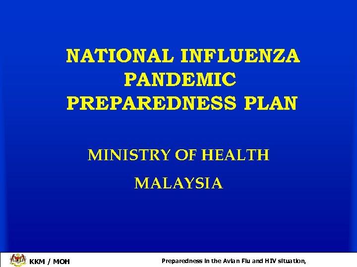 NATIONAL INFLUENZA PANDEMIC PREPAREDNESS PLAN MINISTRY OF HEALTH MALAYSIA KKM / MOH Preparedness in