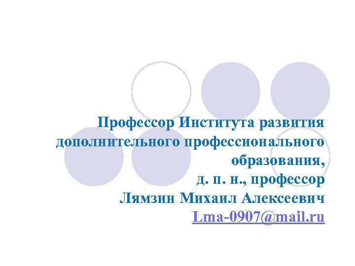 Профессор Института развития дополнительного профессионального образования, д. п. н. , профессор Лямзин Михаил Алексеевич