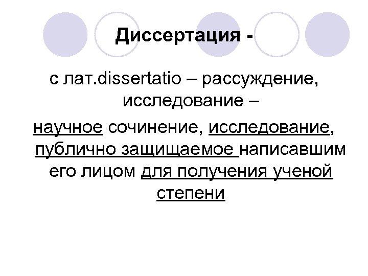 Диссертация с лат. dissertatio – рассуждение, исследование – научное сочинение, исследование, публично защищаемое написавшим