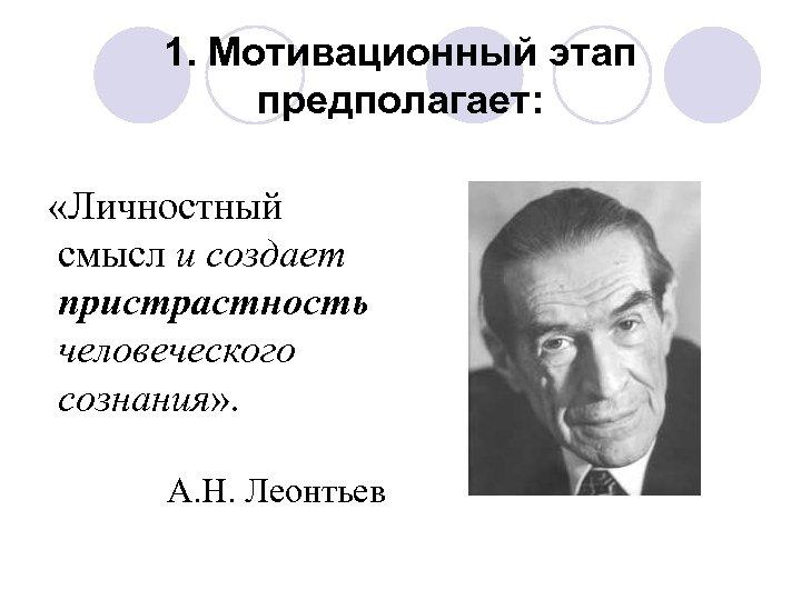 1. Мотивационный этап предполагает: «Личностный смысл и создает пристрастность человеческого сознания» . А. Н.