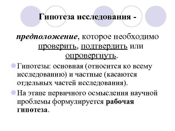 Гипотеза исследования предположение, которое необходимо проверить, подтвердить или опровергнуть. l Гипотезы: основная (относится ко