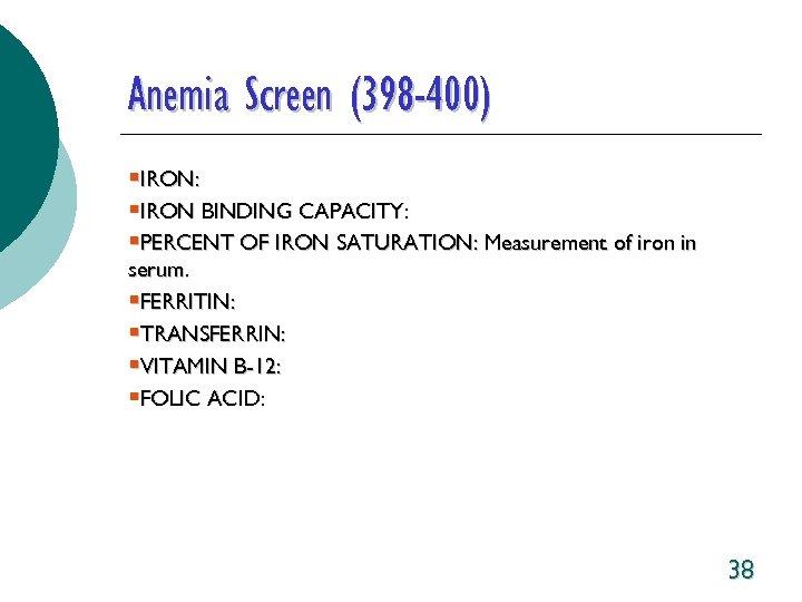 Anemia Screen (398 -400) §IRON: §IRON BINDING CAPACITY: §PERCENT OF IRON SATURATION: Measurement of