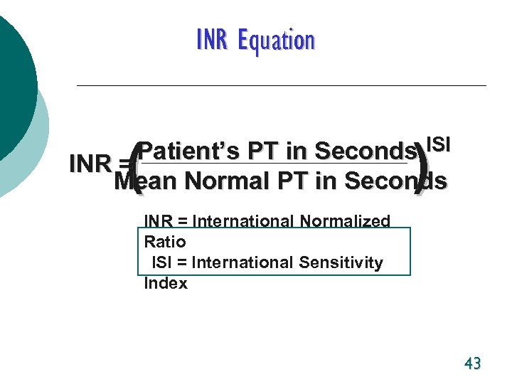 INR Equation ( ) Patient's PT in Seconds ISI INR = Mean Normal PT