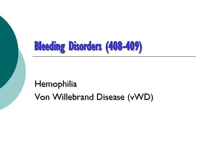 Bleeding Disorders (408 -409) Hemophilia Von Willebrand Disease (v. WD)