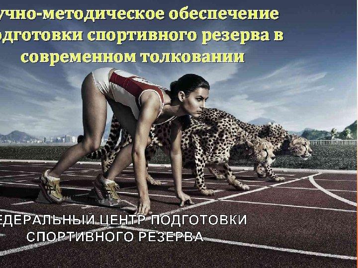 учно-методическое обеспечение одготовки спортивного резерва в современном толковании ЕДЕРАЛЬНЫЙ ЦЕНТР ПОДГОТОВКИ СПОРТИВНОГО РЕЗЕРВА