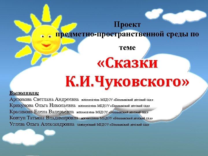 Проект предметно-пространственной среды по теме «Сказки К. И. Чуковского» К. И. Чуковского Выполнили: Артюхова