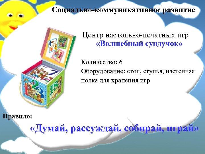 Социально-коммуникативное развитие Центр настольно-печатных игр «Волшебный сундучок» Количество: 6 Количество Оборудование: стол, стулья, настенная