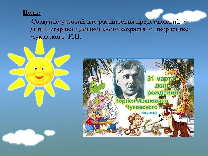 Цель: Создание условий для расширения представлений у детей старшего дошкольного возраста о творчестве Чуковского