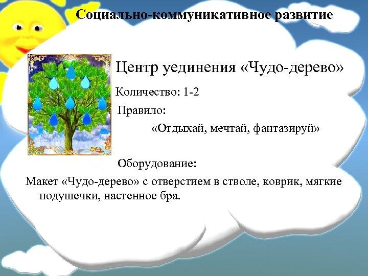 Социально-коммуникативное развитие Центр уединения «Чудо-дерево» Количество: 1 -2 Правило: «Отдыхай, мечтай, фантазируй» Оборудование: Макет