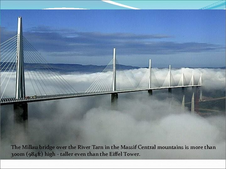 The Millau bridge over the River Tarn in the Massif Central mountains is more