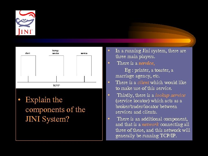 • • Explain the components of the JINI System? In a running Jini