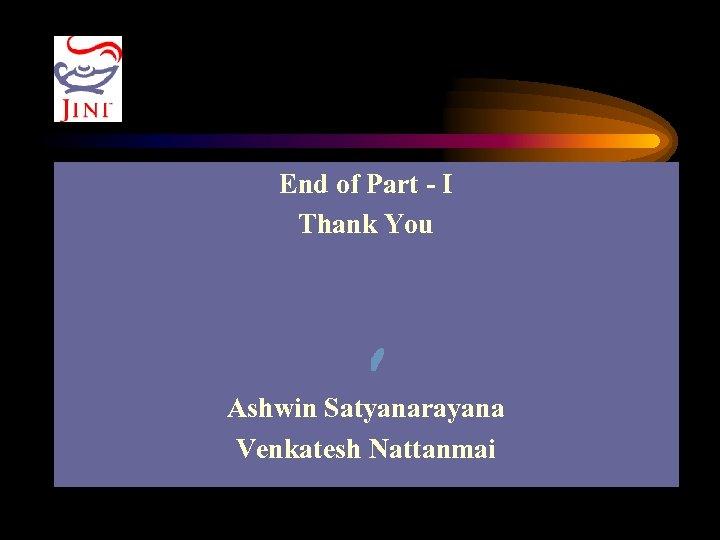 End of Part - I Thank You Ashwin Satyanarayana Venkatesh Nattanmai